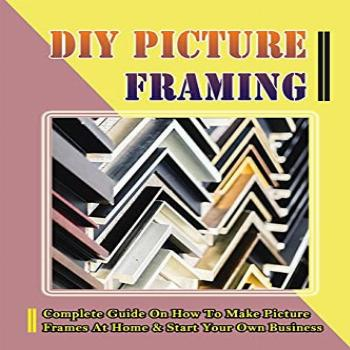 DIY Picture Framing: Complete Guide On How To Make Picture